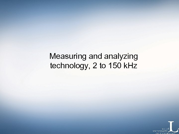 Measuring and analyzing technology, 2 to 150 k. Hz