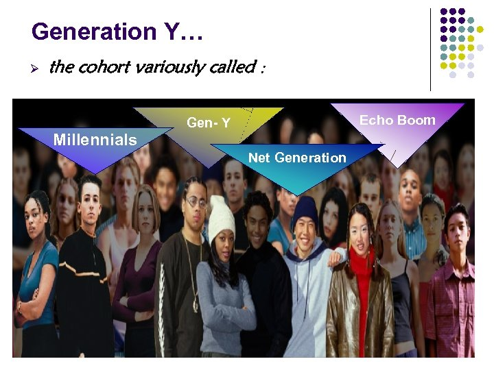 Generation Y… Ø the cohort variously called : Echo Boom Gen- Y Millennials