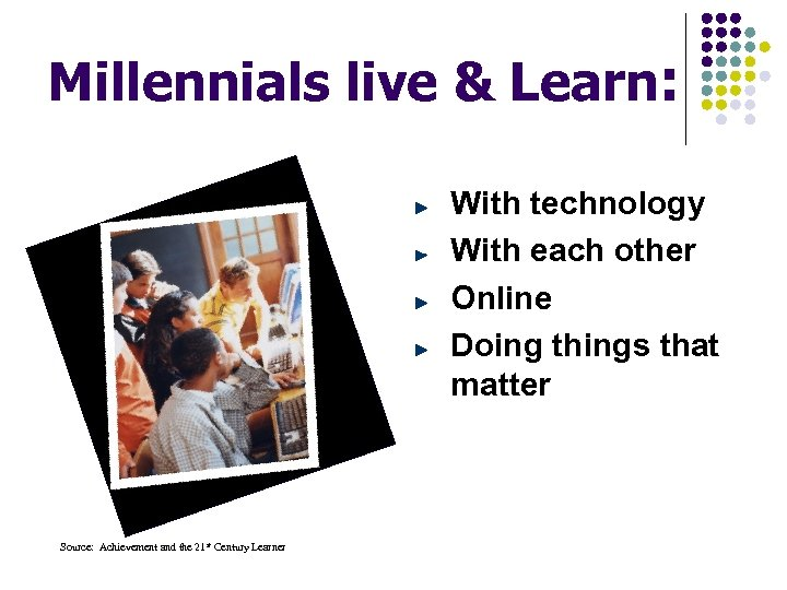 Millennials live & Learn: With technology With each other Online Doing things that matter