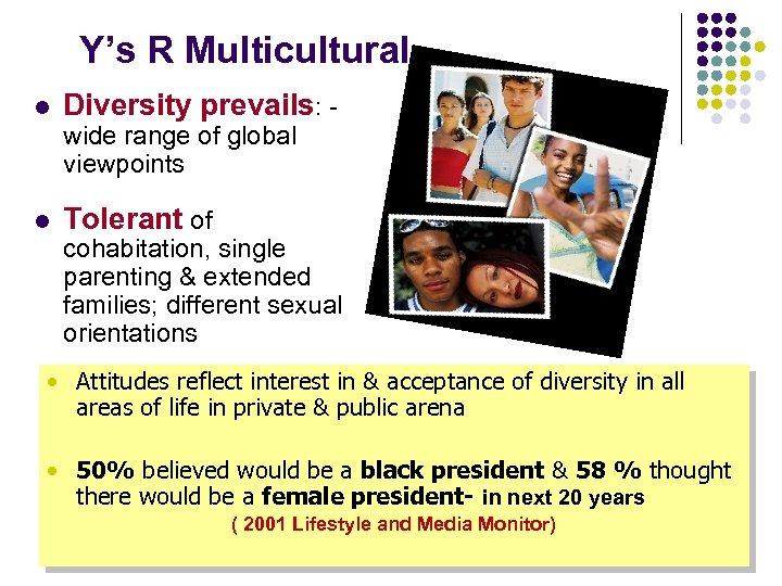Y's R Multicultural l Diversity prevails: - wide range of global viewpoints l Tolerant