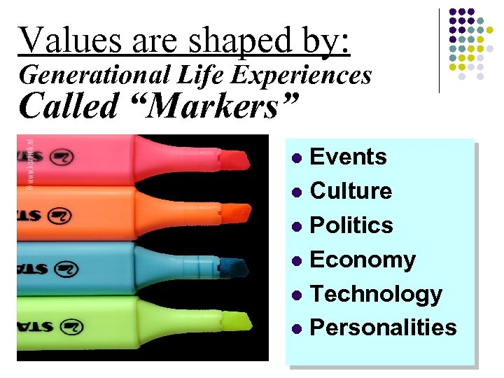 """Values are shaped by: Generational Life Experiences Called """"Markers"""" Events l Culture l Politics"""