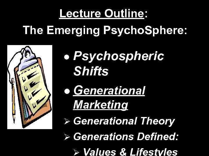 Lecture Outline: The Emerging Psycho. Sphere: Psychospheric Shifts l Generational l Marketing Ø Generational