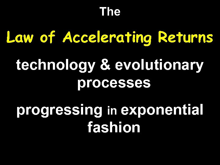 The Law of Accelerating Returns technology & evolutionary processes progressing in exponential fashion