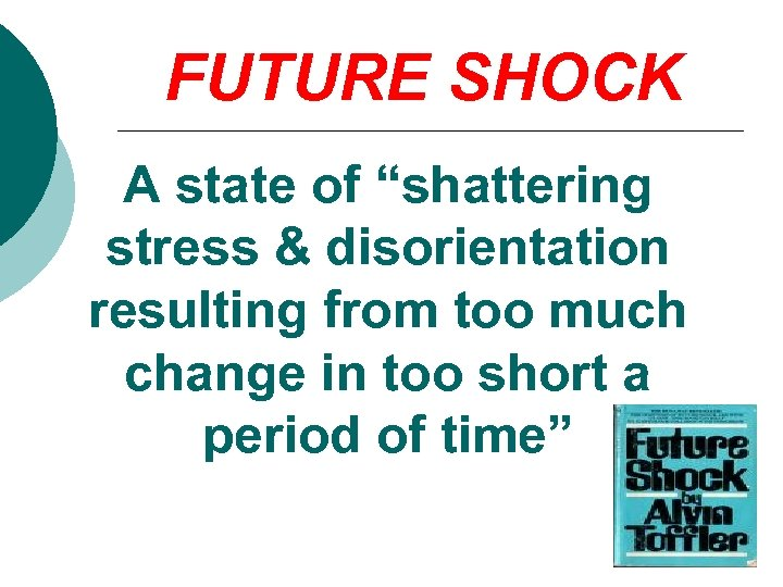 """FUTURE SHOCK A state of """"shattering stress & disorientation resulting from too much change"""