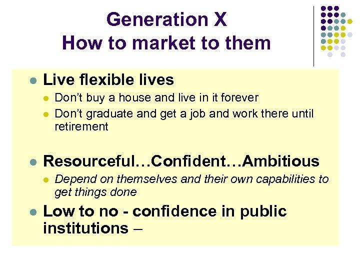 Generation X How to market to them l Live flexible lives l l l