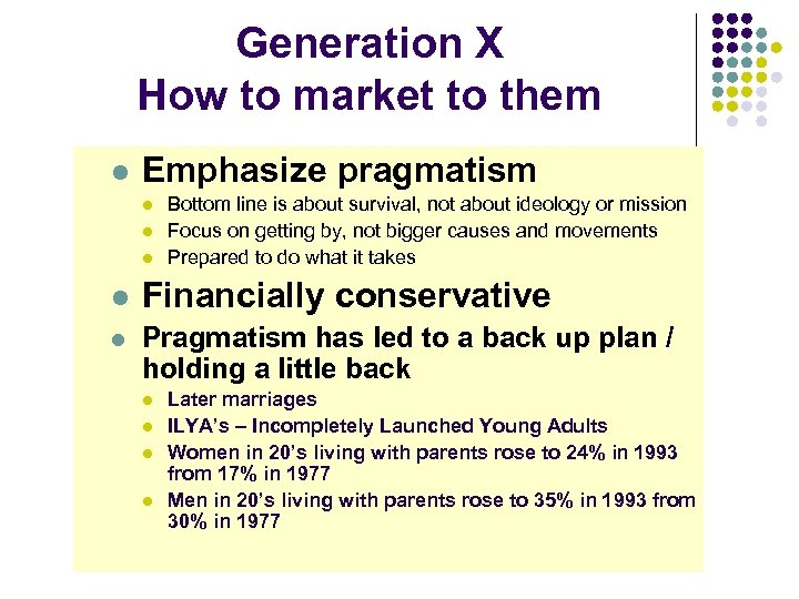 Generation X How to market to them l Emphasize pragmatism l l l Bottom