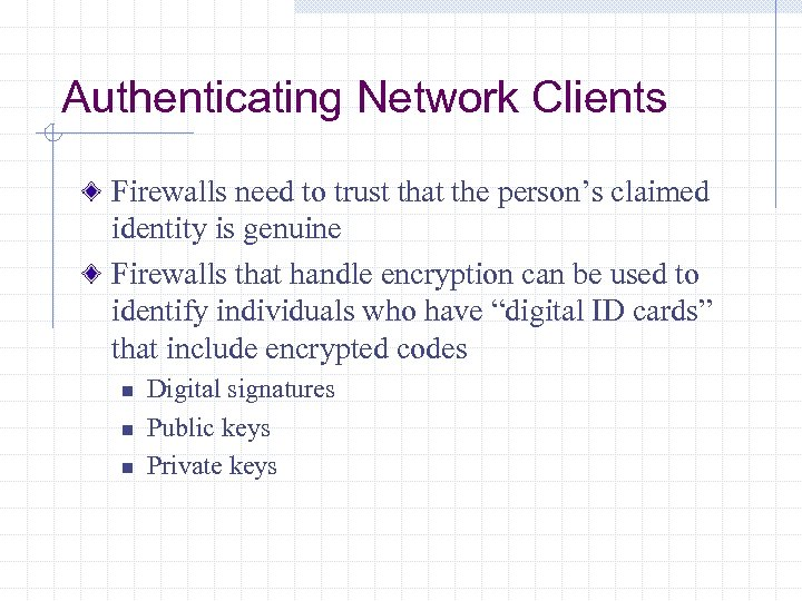 Authenticating Network Clients Firewalls need to trust that the person's claimed identity is genuine