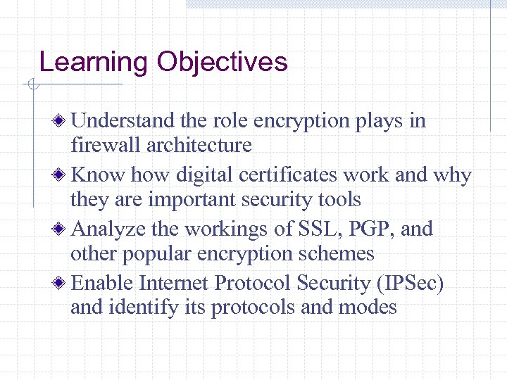 Learning Objectives Understand the role encryption plays in firewall architecture Know how digital certificates