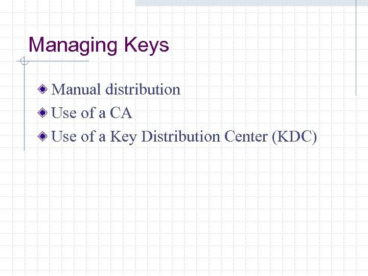 Managing Keys Manual distribution Use of a CA Use of a Key Distribution Center