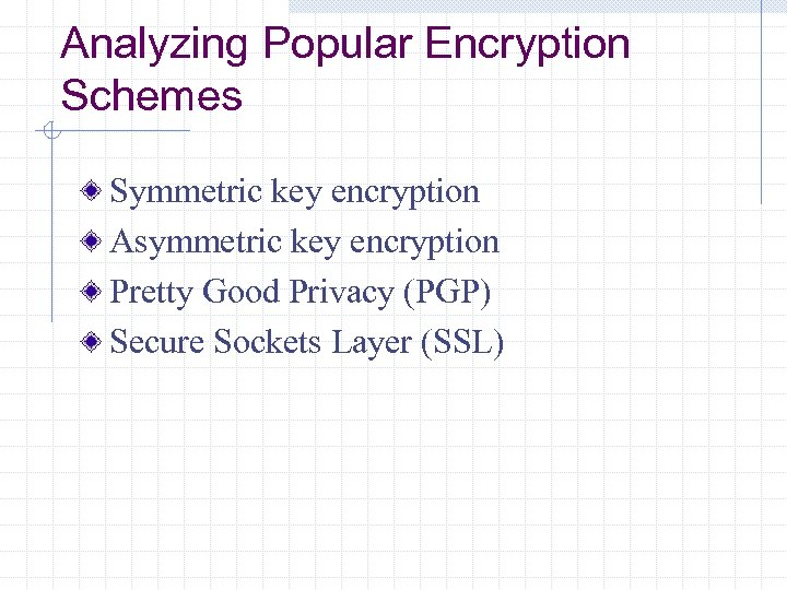 Analyzing Popular Encryption Schemes Symmetric key encryption Asymmetric key encryption Pretty Good Privacy (PGP)