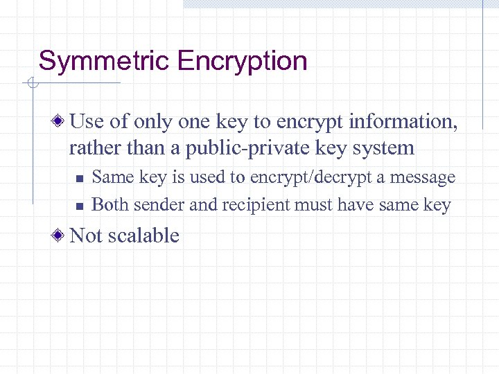 Symmetric Encryption Use of only one key to encrypt information, rather than a public-private