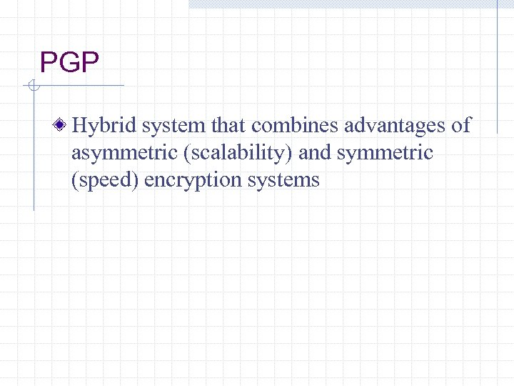 PGP Hybrid system that combines advantages of asymmetric (scalability) and symmetric (speed) encryption systems