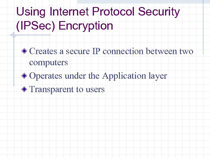 Using Internet Protocol Security (IPSec) Encryption Creates a secure IP connection between two computers