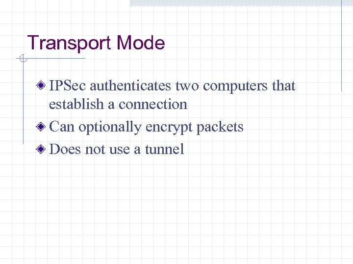 Transport Mode IPSec authenticates two computers that establish a connection Can optionally encrypt packets