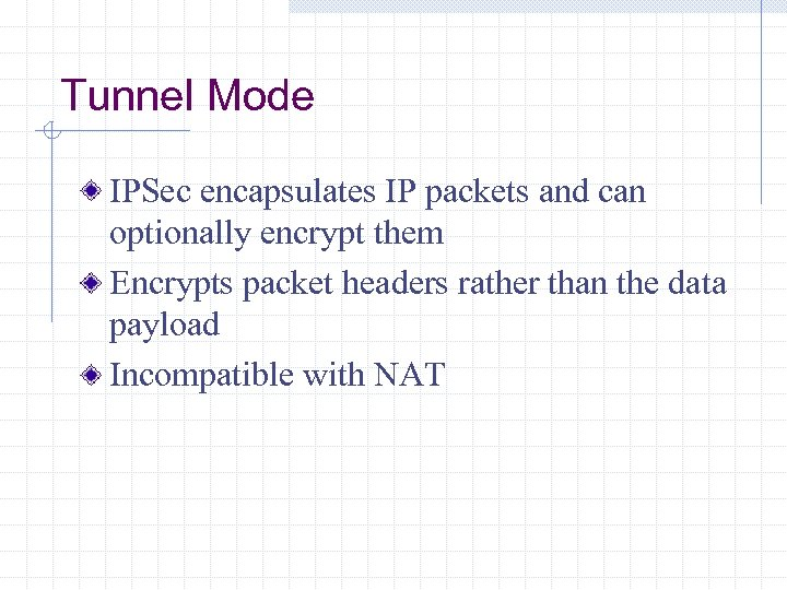 Tunnel Mode IPSec encapsulates IP packets and can optionally encrypt them Encrypts packet headers