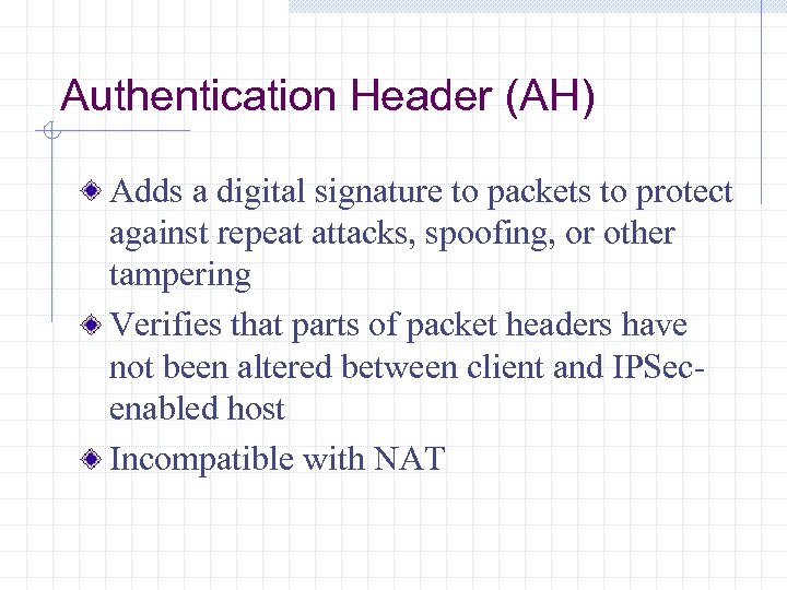 Authentication Header (AH) Adds a digital signature to packets to protect against repeat attacks,