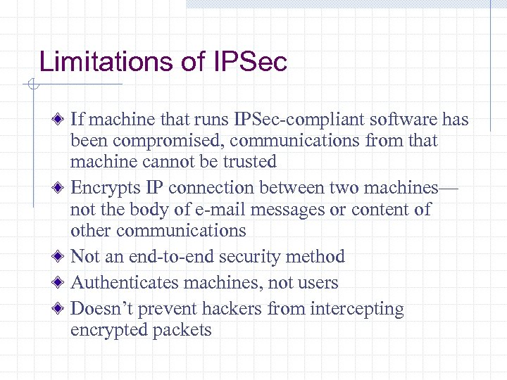 Limitations of IPSec If machine that runs IPSec-compliant software has been compromised, communications from