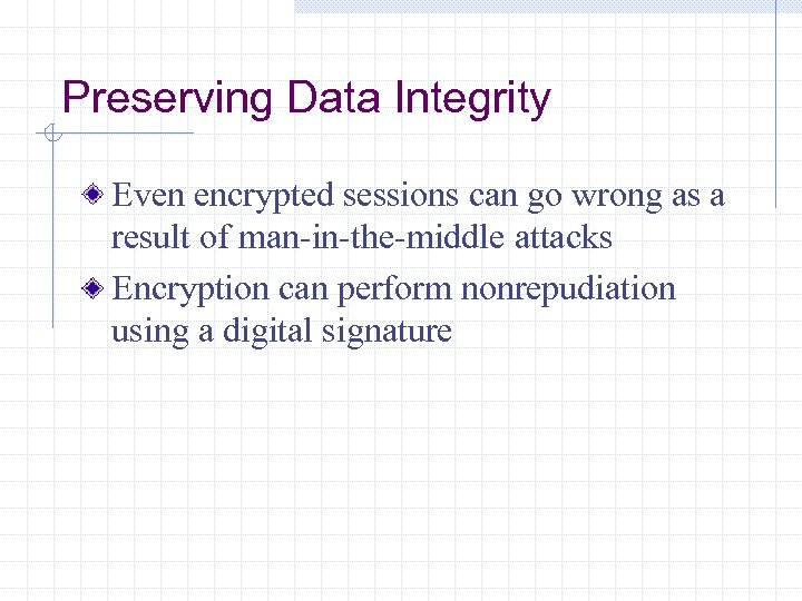 Preserving Data Integrity Even encrypted sessions can go wrong as a result of man-in-the-middle