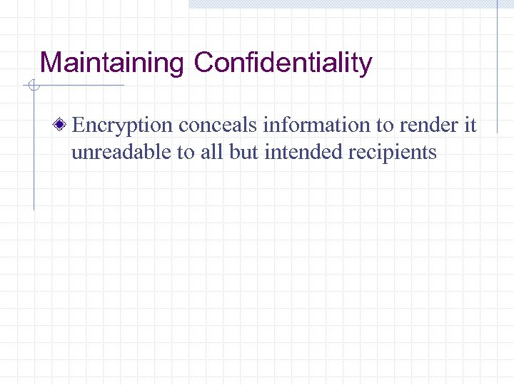 Maintaining Confidentiality Encryption conceals information to render it unreadable to all but intended recipients