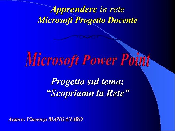 """Apprendere in rete Microsoft Progetto Docente Progetto sul tema: """"Scopriamo la Rete"""" Autore: Vincenzo"""