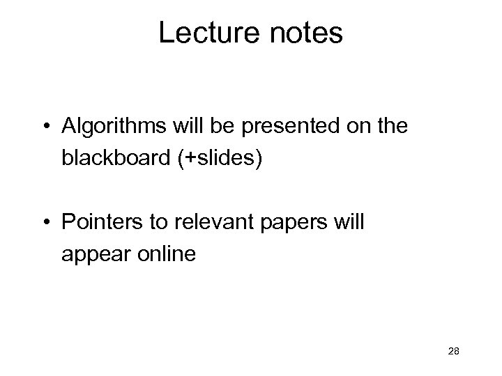 Lecture notes • Algorithms will be presented on the blackboard (+slides) • Pointers to