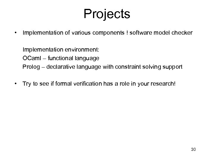 Projects • Implementation of various components ! software model checker Implementation environment: OCaml –