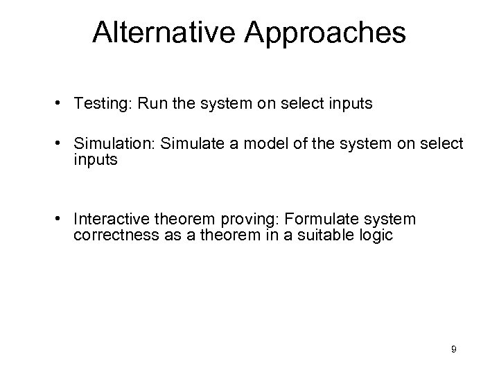 Alternative Approaches • Testing: Run the system on select inputs • Simulation: Simulate a