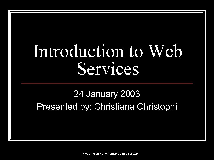 Introduction to Web Services 24 January 2003 Presented by: Christiana Christophi HPCL - High