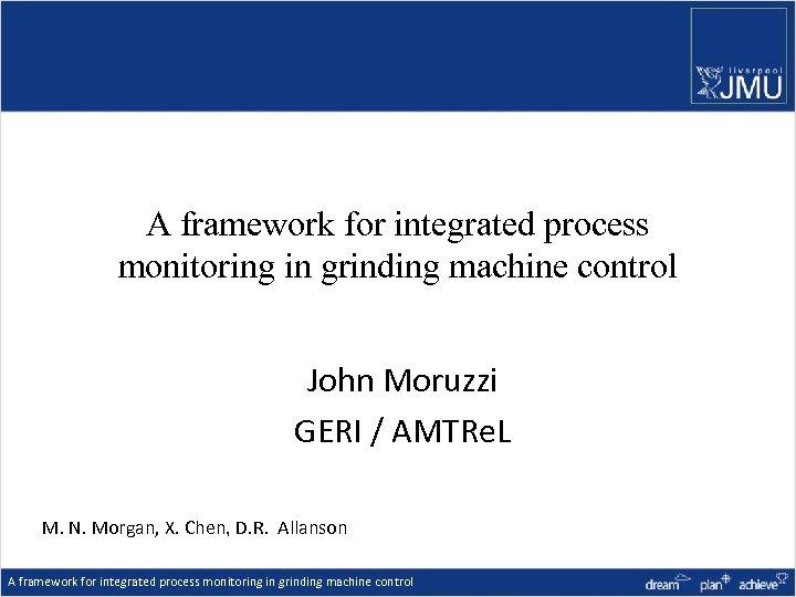 A framework for integrated process monitoring in grinding machine control John Moruzzi GERI /