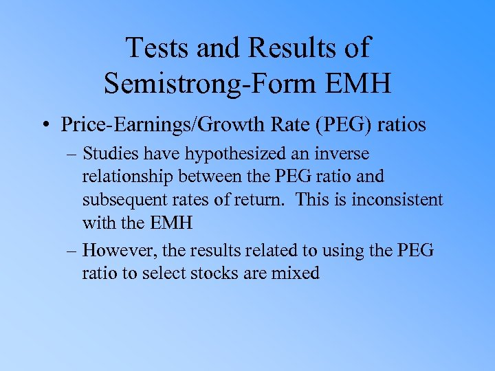Tests and Results of Semistrong-Form EMH • Price-Earnings/Growth Rate (PEG) ratios – Studies have