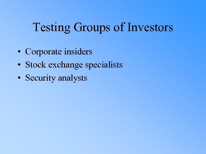 Testing Groups of Investors • Corporate insiders • Stock exchange specialists • Security analysts
