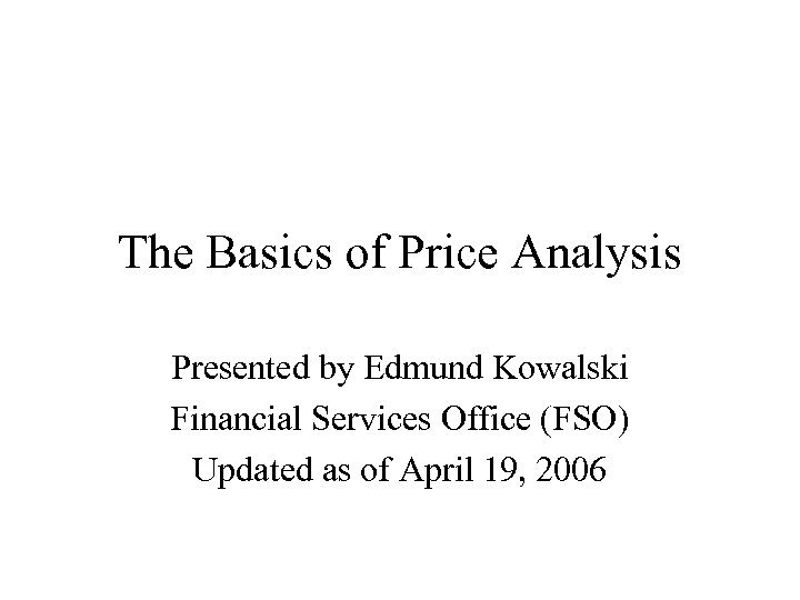 The Basics of Price Analysis Presented by Edmund Kowalski Financial Services Office (FSO) Updated