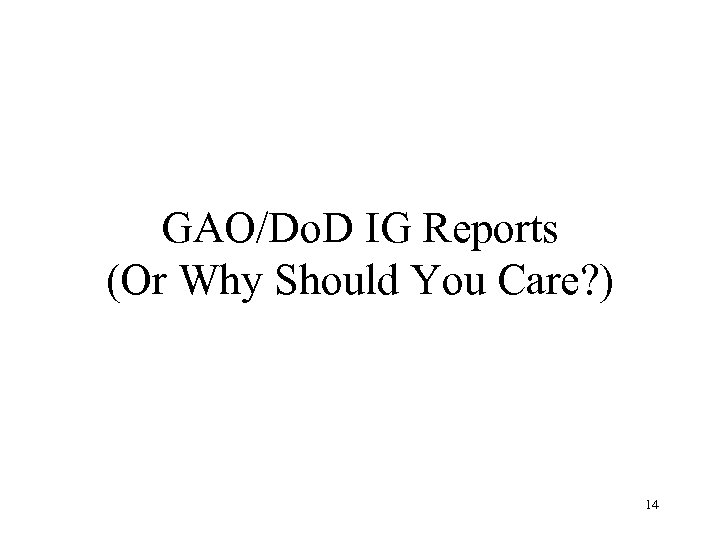 GAO/Do. D IG Reports (Or Why Should You Care? ) 14