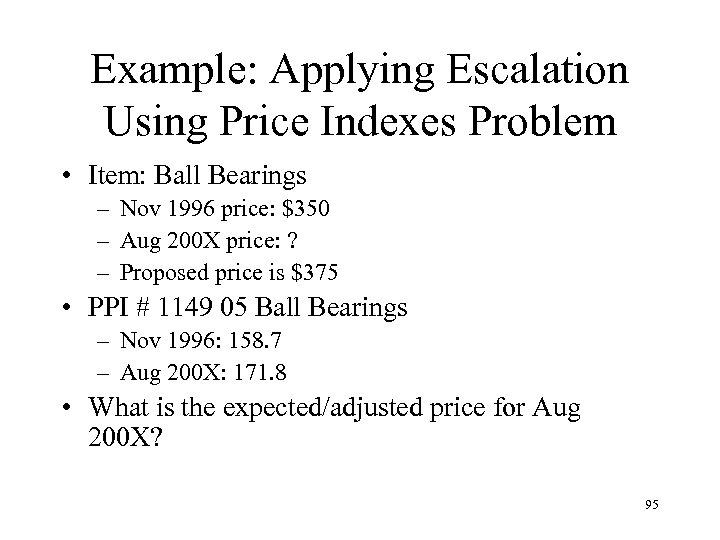 Example: Applying Escalation Using Price Indexes Problem • Item: Ball Bearings – Nov 1996