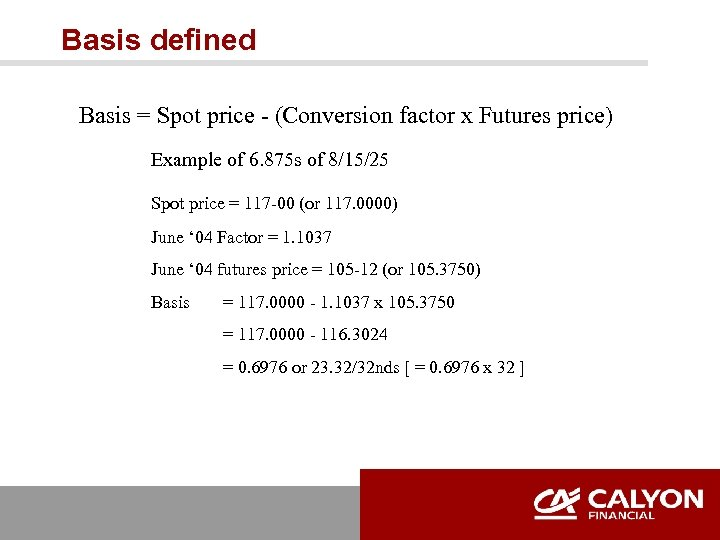 Basis defined Basis = Spot price - (Conversion factor x Futures price) Example of