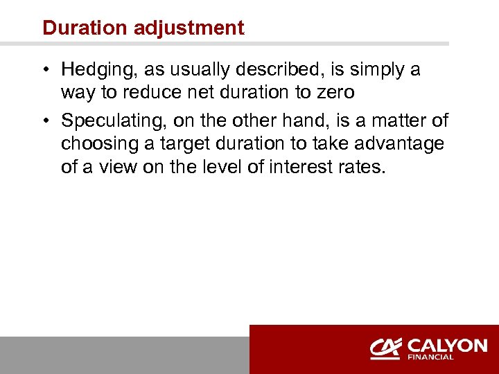 Duration adjustment • Hedging, as usually described, is simply a way to reduce net