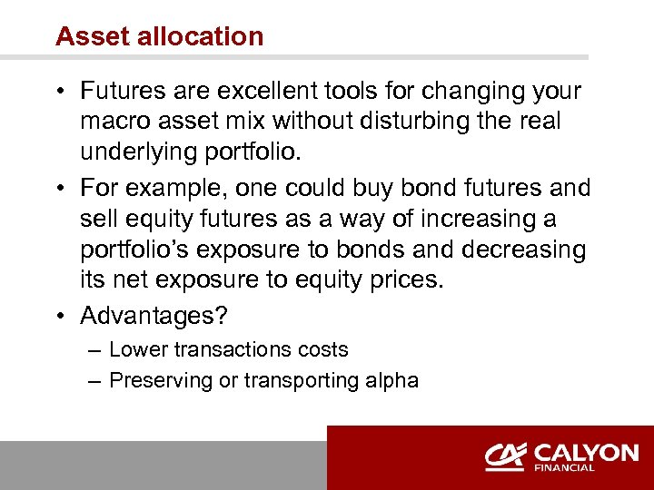 Asset allocation • Futures are excellent tools for changing your macro asset mix without