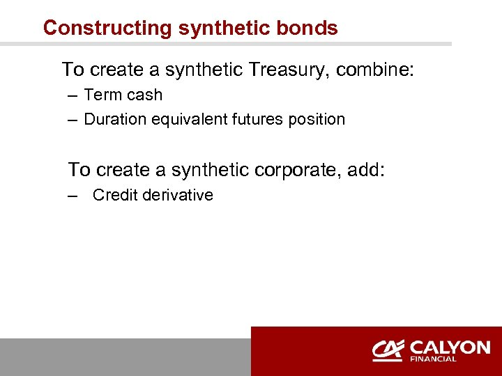 Constructing synthetic bonds To create a synthetic Treasury, combine: – Term cash – Duration