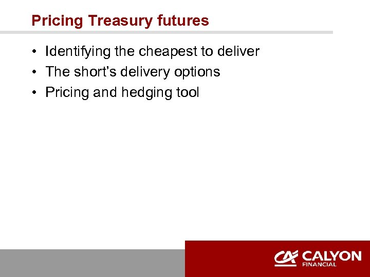 Pricing Treasury futures • Identifying the cheapest to deliver • The short's delivery options