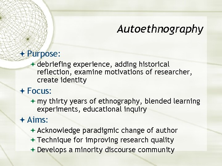 Autoethnography Purpose: debriefing experience, adding historical reflection, examine motivations of researcher, create identity Focus: