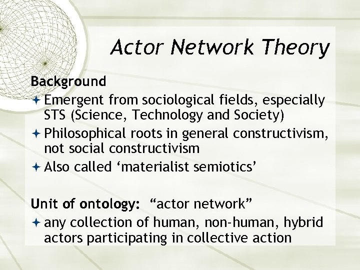Actor Network Theory Background Emergent from sociological fields, especially STS (Science, Technology and Society)