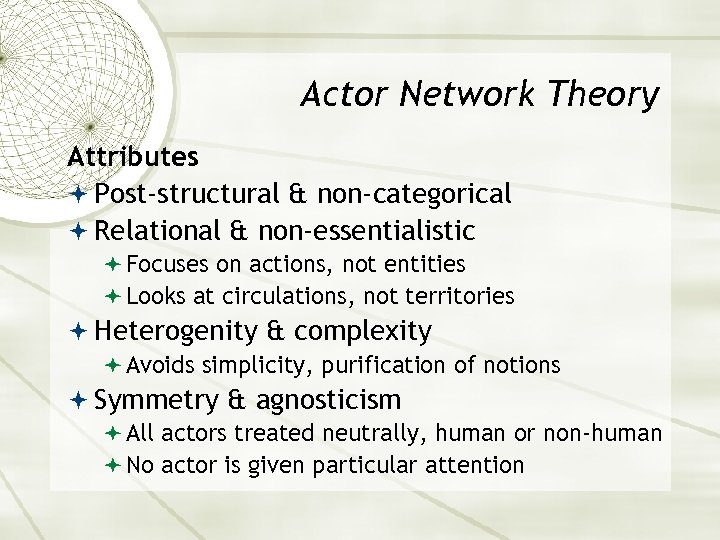 Actor Network Theory Attributes Post-structural & non-categorical Relational & non-essentialistic Focuses on actions, not