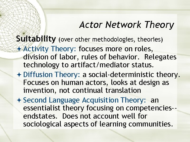 Actor Network Theory Suitability (over other methodologies, theories) Activity Theory: focuses more on roles,