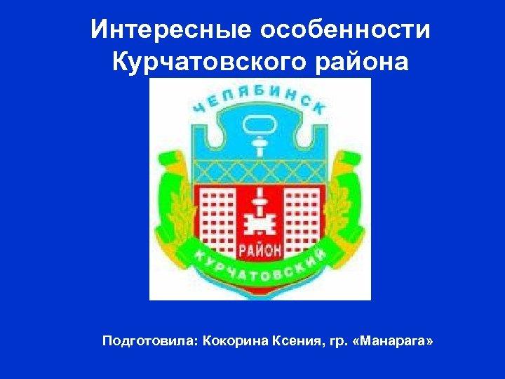 Интересные особенности Курчатовского района Подготовила: Кокорина Ксения, гр. «Манарага»