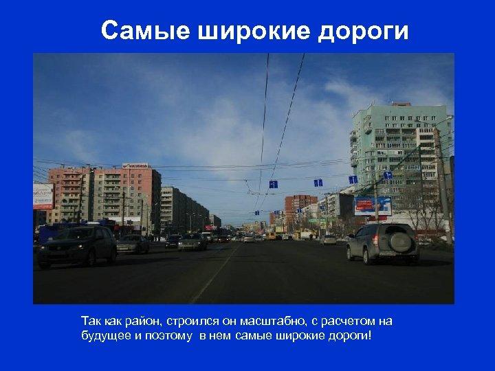 Самые широкие дороги Так как район, строился он масштабно, с расчетом на будущее и