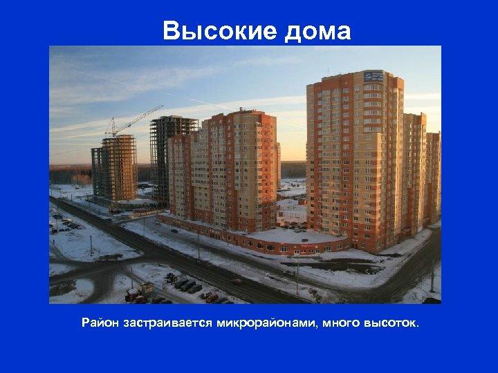 Высокие дома Район застраивается микрорайонами, много высоток.