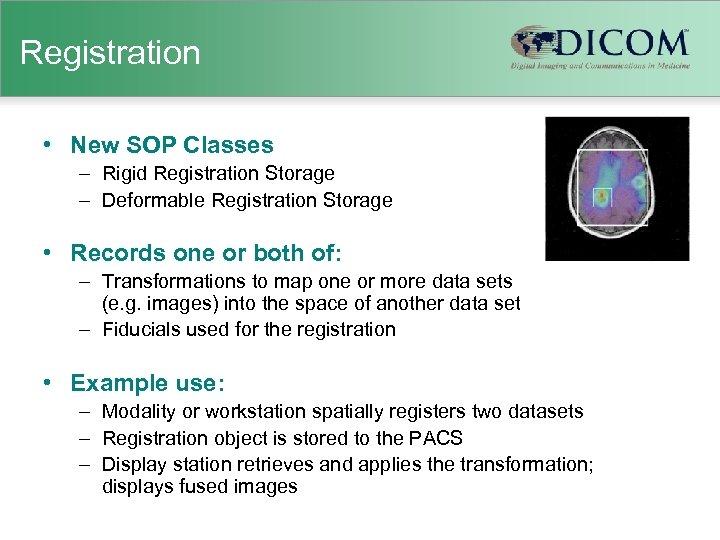 Registration • New SOP Classes – Rigid Registration Storage – Deformable Registration Storage •