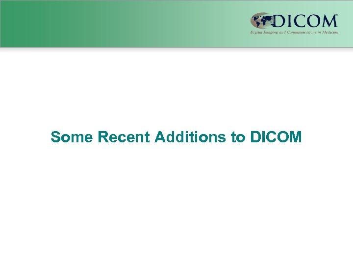 Some Recent Additions to DICOM