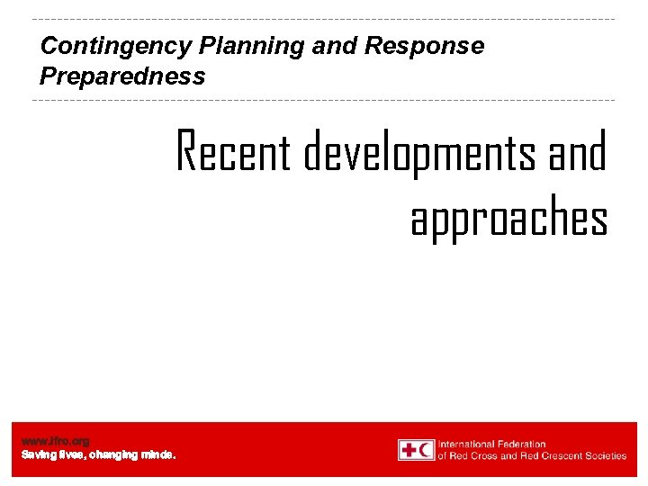 Contingency Planning and Response Preparedness Recent developments and approaches www. ifrc. org Saving lives,
