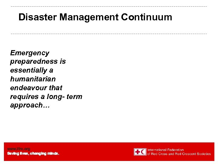 Disaster Management Continuum Emergency preparedness is essentially a humanitarian endeavour that requires a long-